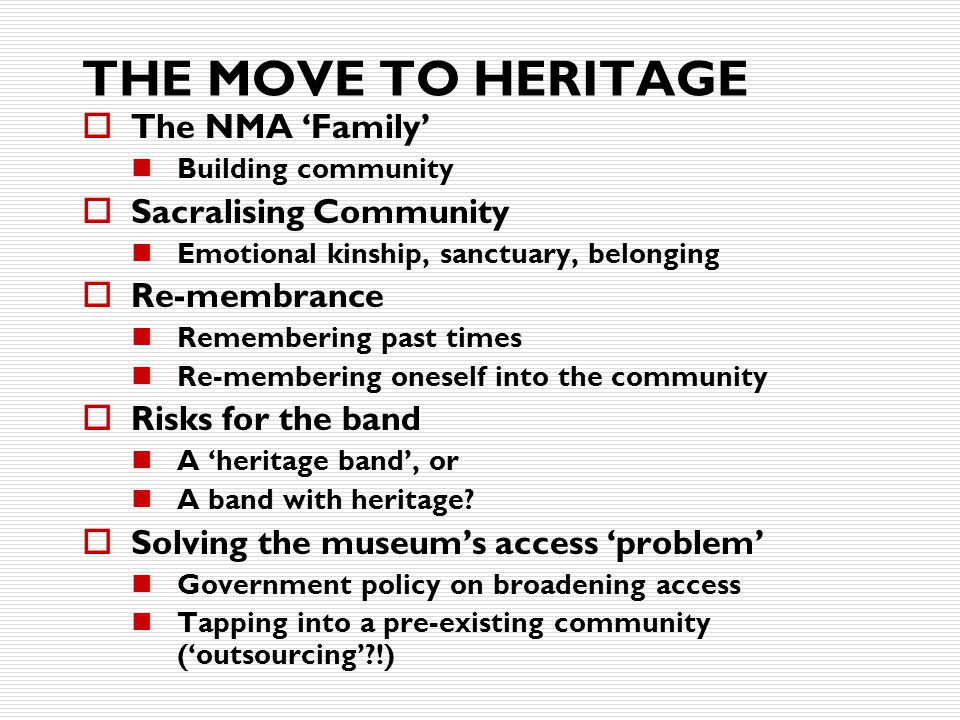 THE MOVE TO HERITAGE  The NMA 'Family' Building community  Sacralising Community Emotional kinship, sanctuary, belonging  Re-membrance Remembering past times Re-membering oneself into the community  Risks for the band A 'heritage band', or A band with heritage.