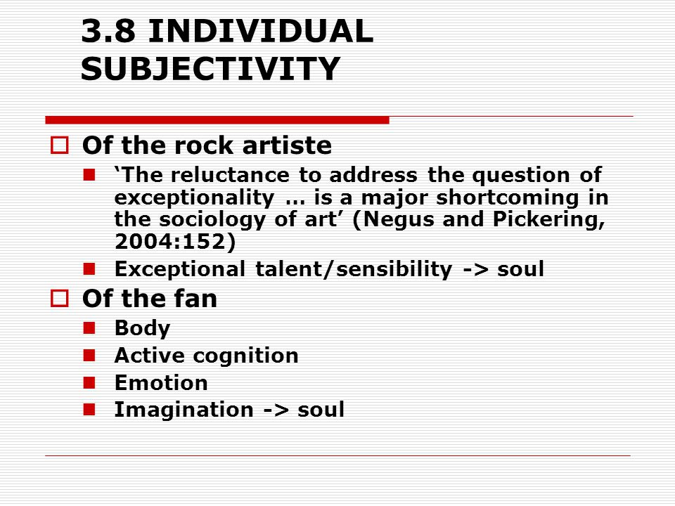 3.8 INDIVIDUAL SUBJECTIVITY  Of the rock artiste 'The reluctance to address the question of exceptionality … is a major shortcoming in the sociology of art' (Negus and Pickering, 2004:152) Exceptional talent/sensibility -> soul  Of the fan Body Active cognition Emotion Imagination -> soul