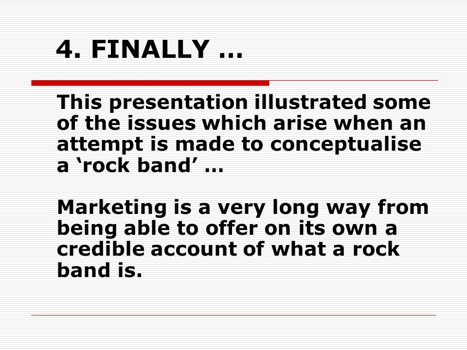 4. FINALLY … This presentation illustrated some of the issues which arise when an attempt is made to conceptualise a 'rock band' … Marketing is a very