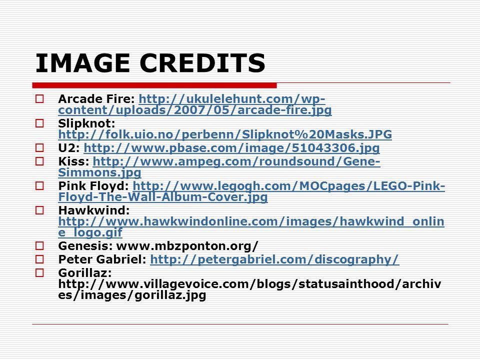IMAGE CREDITS  Arcade Fire: http://ukulelehunt.com/wp- content/uploads/2007/05/arcade-fire.jpghttp://ukulelehunt.com/wp- content/uploads/2007/05/arcade-fire.jpg  Slipknot: http://folk.uio.no/perbenn/Slipknot%20Masks.JPG http://folk.uio.no/perbenn/Slipknot%20Masks.JPG  U2: http://www.pbase.com/image/51043306.jpghttp://www.pbase.com/image/51043306.jpg  Kiss: http://www.ampeg.com/roundsound/Gene- Simmons.jpghttp://www.ampeg.com/roundsound/Gene- Simmons.jpg  Pink Floyd: http://www.legogh.com/MOCpages/LEGO-Pink- Floyd-The-Wall-Album-Cover.jpghttp://www.legogh.com/MOCpages/LEGO-Pink- Floyd-The-Wall-Album-Cover.jpg  Hawkwind: http://www.hawkwindonline.com/images/hawkwind_onlin e_logo.gif http://www.hawkwindonline.com/images/hawkwind_onlin e_logo.gif  Genesis: www.mbzponton.org/  Peter Gabriel: http://petergabriel.com/discography/http://petergabriel.com/discography/  Gorillaz: http://www.villagevoice.com/blogs/statusainthood/archiv es/images/gorillaz.jpg