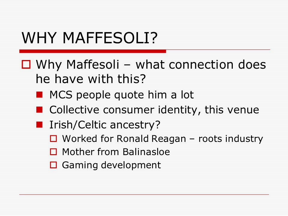 WHY MAFFESOLI. Why Maffesoli – what connection does he have with this.