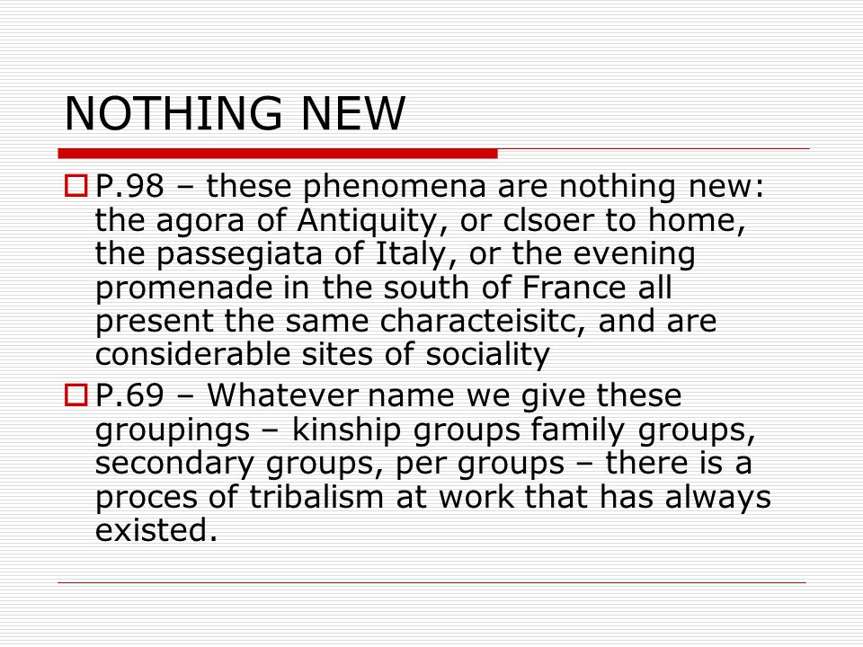 NOTHING NEW  P.98 – these phenomena are nothing new: the agora of Antiquity, or clsoer to home, the passegiata of Italy, or the evening promenade in the south of France all present the same characteisitc, and are considerable sites of sociality  P.69 – Whatever name we give these groupings – kinship groups family groups, secondary groups, per groups – there is a proces of tribalism at work that has always existed.