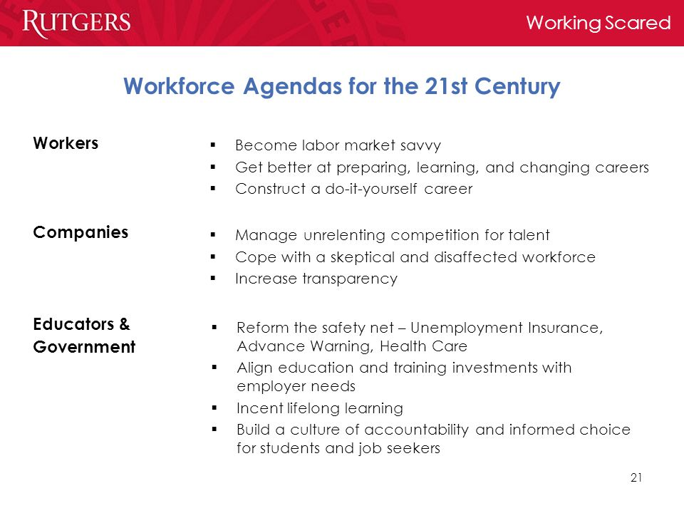 Working Scared 21 Workforce Agendas for the 21st Century Workers  Become labor market savvy  Get better at preparing, learning, and changing careers  Construct a do-it-yourself career Companies Educators & Government  Manage unrelenting competition for talent  Cope with a skeptical and disaffected workforce  Increase transparency  Reform the safety net – Unemployment Insurance, Advance Warning, Health Care  Align education and training investments with employer needs  Incent lifelong learning  Build a culture of accountability and informed choice for students and job seekers