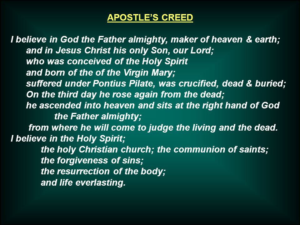 APOSTLE'S CREED I believe in God the Father almighty, maker of heaven & earth; and in Jesus Christ his only Son, our Lord; who was conceived of the Holy Spirit and born of the of the Virgin Mary; suffered under Pontius Pilate, was crucified, dead & buried; On the third day he rose again from the dead; he ascended into heaven and sits at the right hand of God the Father almighty; from where he will come to judge the living and the dead.