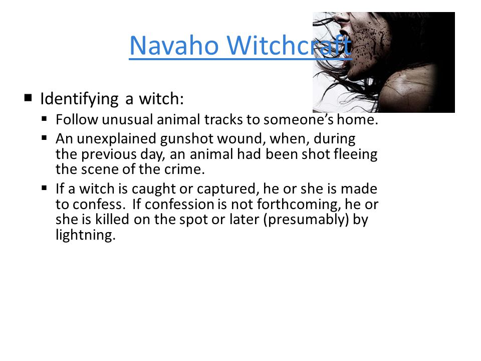 Navaho Witchcraft  Identifying a witch:  Follow unusual animal tracks to someone's home.
