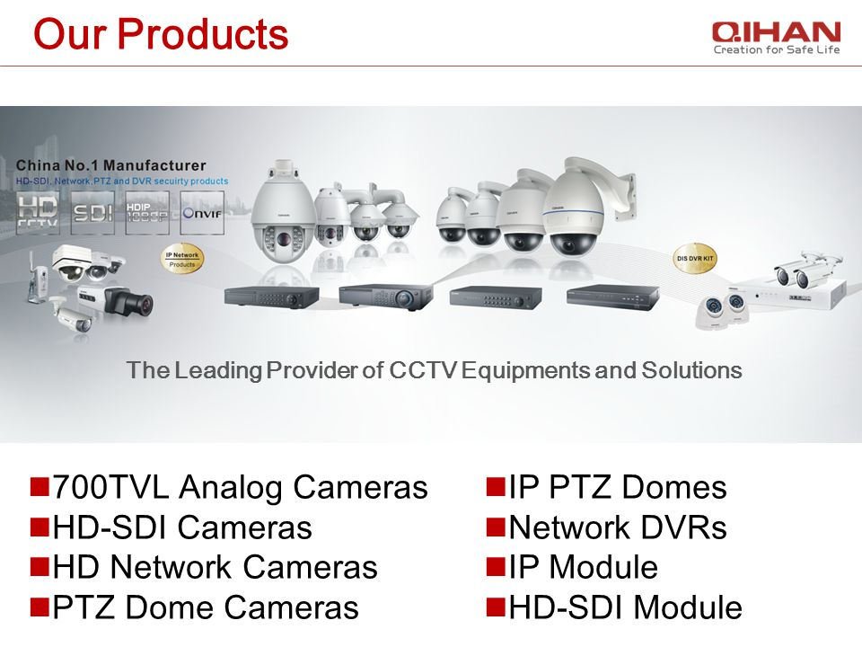 Our Products The Leading Provider of CCTV Equipments and Solutions 700TVL Analog Cameras HD-SDI Cameras HD Network Cameras PTZ Dome Cameras IP PTZ Dom