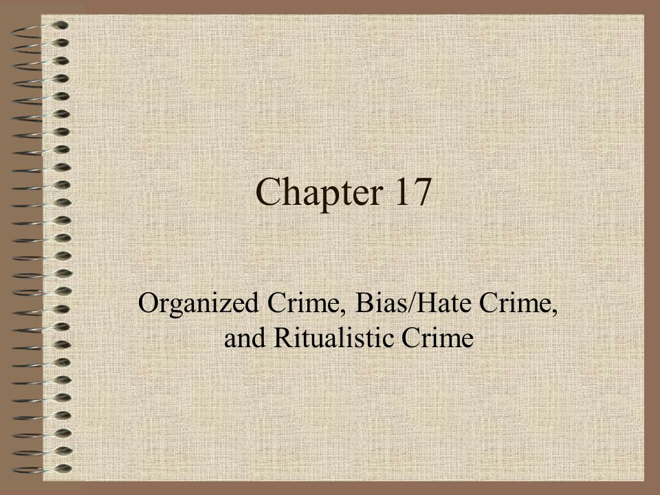 Chapter 17 Organized Crime, Bias/Hate Crime, and Ritualistic Crime