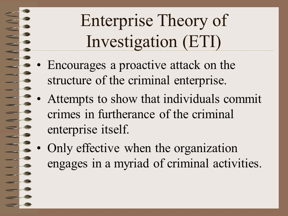 Enterprise Theory of Investigation (ETI) Encourages a proactive attack on the structure of the criminal enterprise.
