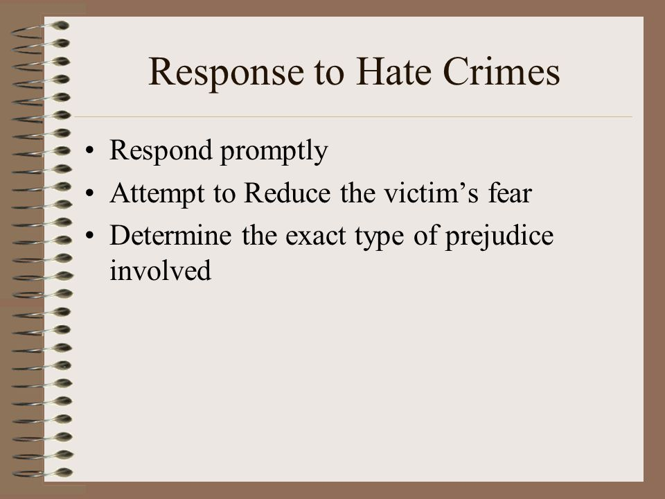 Response to Hate Crimes Respond promptly Attempt to Reduce the victim's fear Determine the exact type of prejudice involved