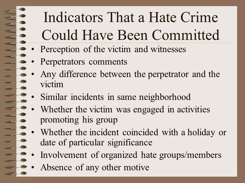 Indicators That a Hate Crime Could Have Been Committed Perception of the victim and witnesses Perpetrators comments Any difference between the perpetrator and the victim Similar incidents in same neighborhood Whether the victim was engaged in activities promoting his group Whether the incident coincided with a holiday or date of particular significance Involvement of organized hate groups/members Absence of any other motive