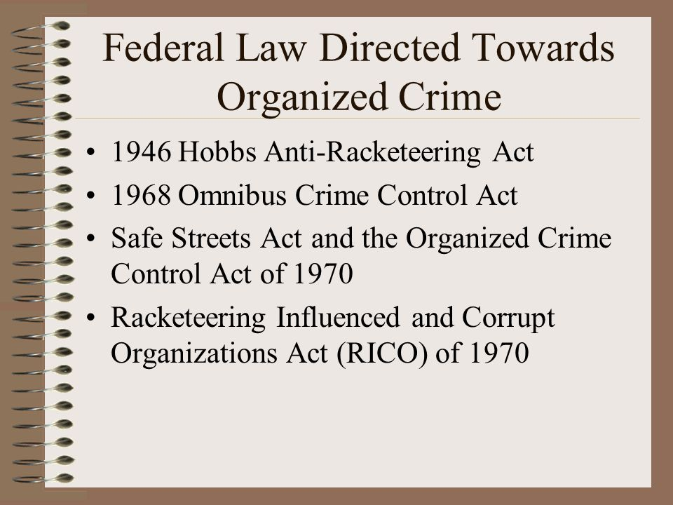 Federal Law Directed Towards Organized Crime 1946 Hobbs Anti-Racketeering Act 1968 Omnibus Crime Control Act Safe Streets Act and the Organized Crime Control Act of 1970 Racketeering Influenced and Corrupt Organizations Act (RICO) of 1970