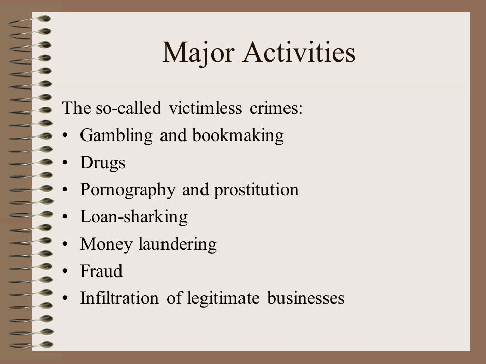 Major Activities The so-called victimless crimes: Gambling and bookmaking Drugs Pornography and prostitution Loan-sharking Money laundering Fraud Infiltration of legitimate businesses