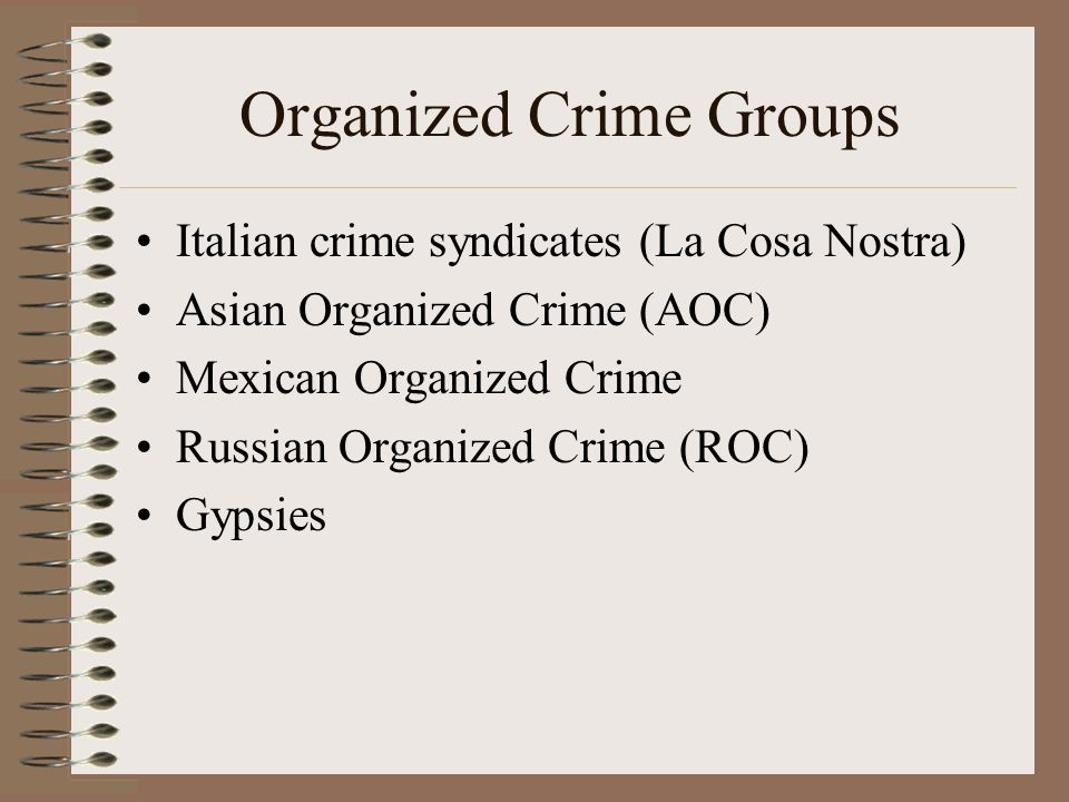 Organized Crime Groups Italian crime syndicates (La Cosa Nostra) Asian Organized Crime (AOC) Mexican Organized Crime Russian Organized Crime (ROC) Gypsies