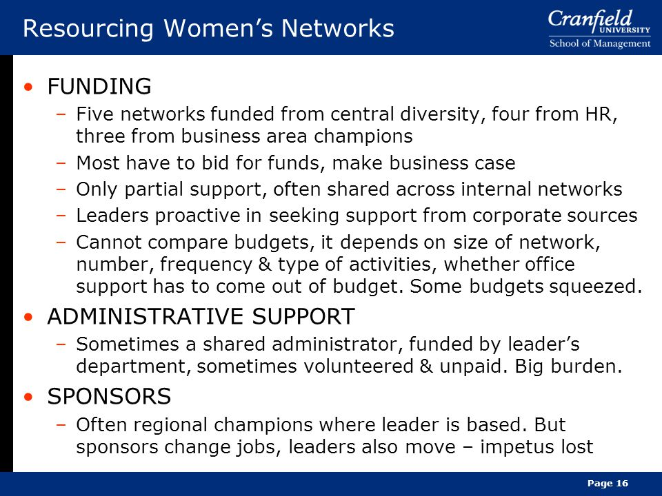 Resourcing Women's Networks FUNDING –Five networks funded from central diversity, four from HR, three from business area champions –Most have to bid for funds, make business case –Only partial support, often shared across internal networks –Leaders proactive in seeking support from corporate sources –Cannot compare budgets, it depends on size of network, number, frequency & type of activities, whether office support has to come out of budget.