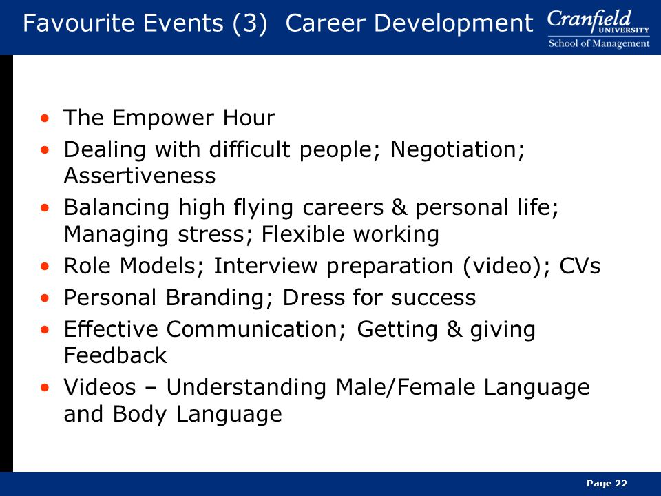 Favourite Events (3) Career Development The Empower Hour Dealing with difficult people; Negotiation; Assertiveness Balancing high flying careers & personal life; Managing stress; Flexible working Role Models; Interview preparation (video); CVs Personal Branding; Dress for success Effective Communication; Getting & giving Feedback Videos – Understanding Male/Female Language and Body Language Page 22