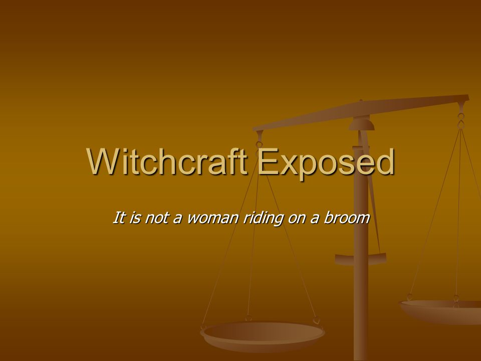Witchcraft Exposed It is not a woman riding on a broom
