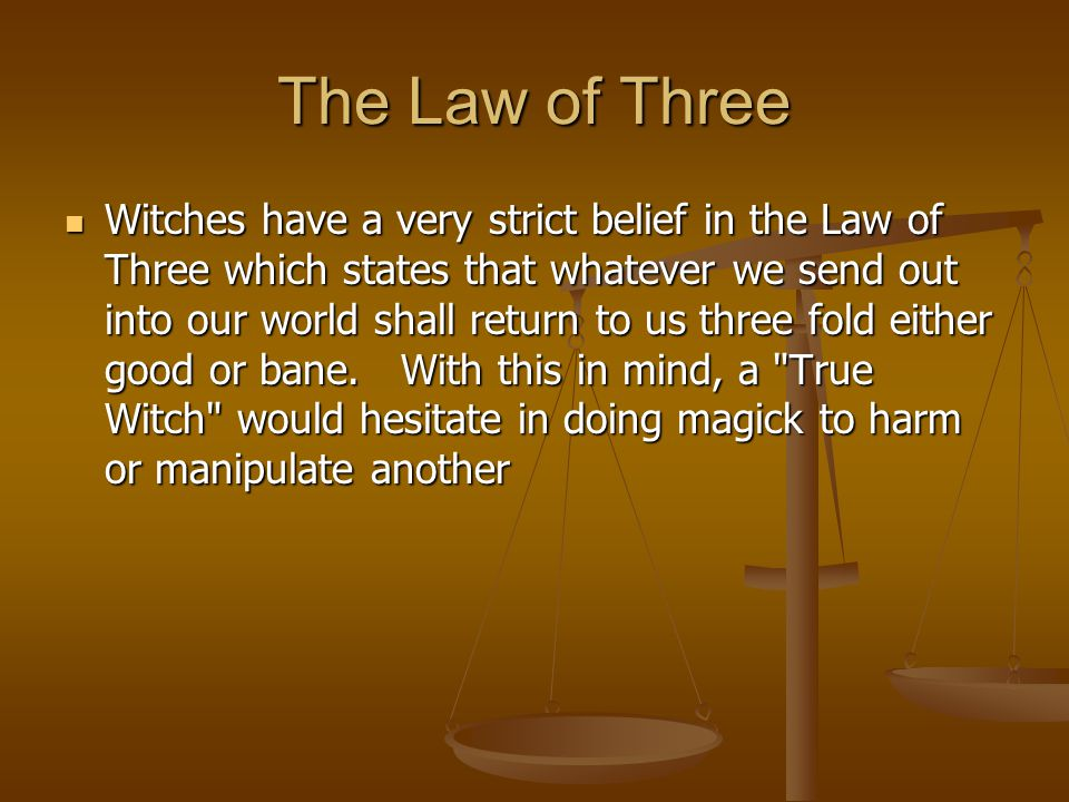 The Law of Three Witches have a very strict belief in the Law of Three which states that whatever we send out into our world shall return to us three fold either good or bane.