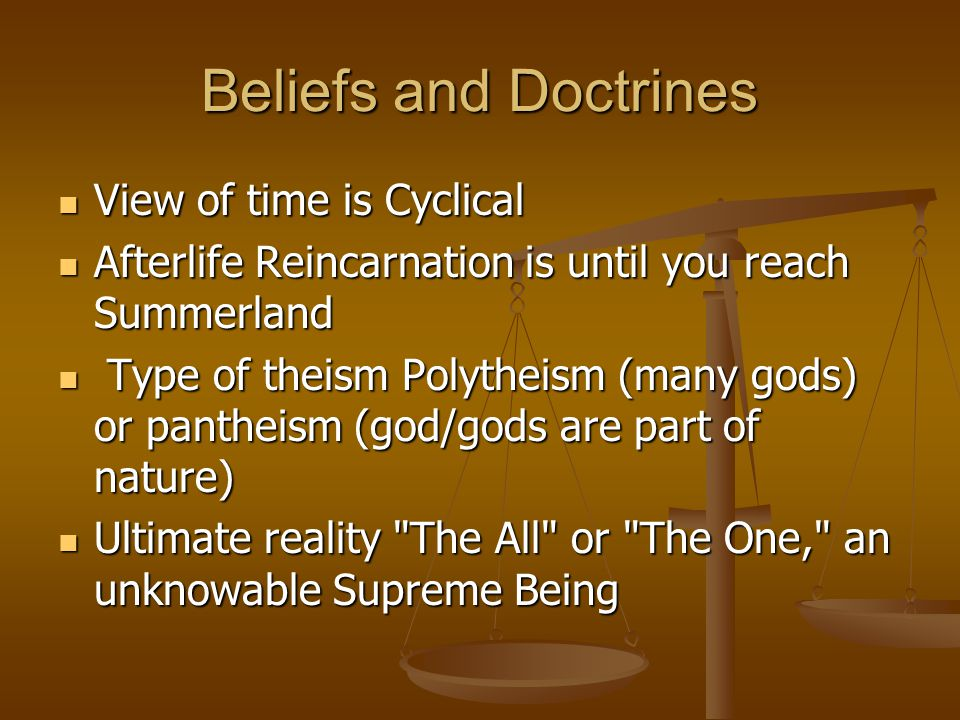Beliefs and Doctrines View of time is Cyclical View of time is Cyclical Afterlife Reincarnation is until you reach Summerland Afterlife Reincarnation is until you reach Summerland Type of theism Polytheism (many gods) or pantheism (god/gods are part of nature) Type of theism Polytheism (many gods) or pantheism (god/gods are part of nature) Ultimate reality The All or The One, an unknowable Supreme Being Ultimate reality The All or The One, an unknowable Supreme Being