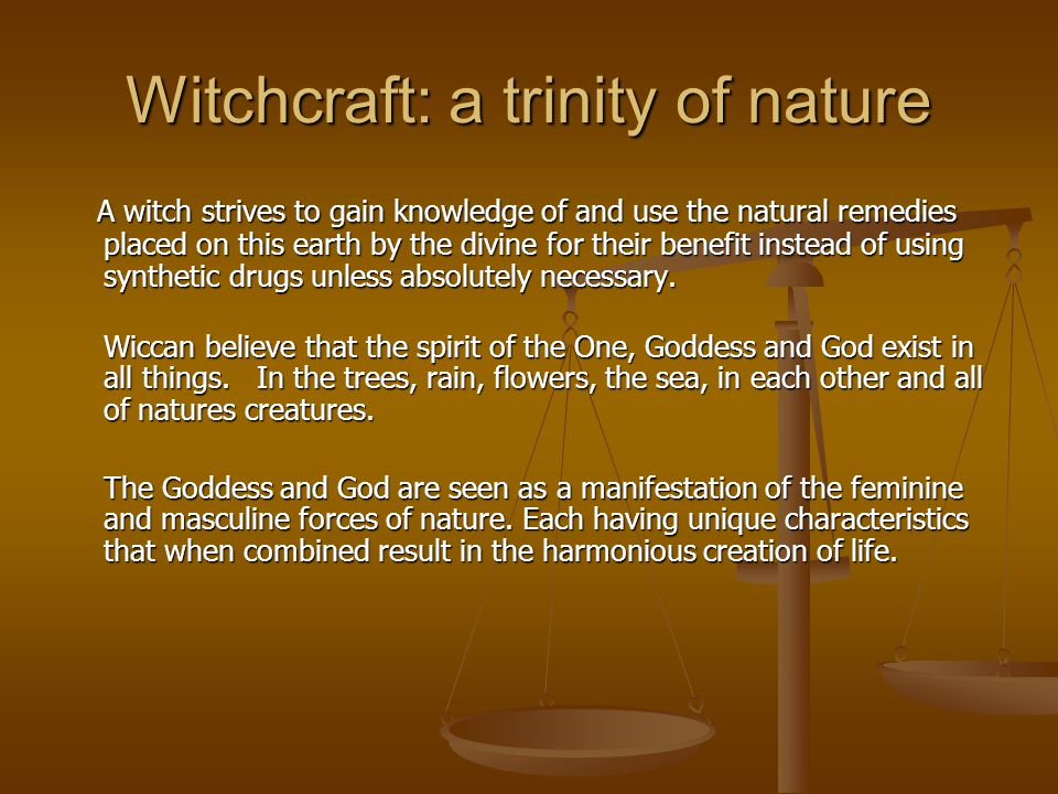 Witchcraft: a trinity of nature A witch strives to gain knowledge of and use the natural remedies placed on this earth by the divine for their benefit instead of using synthetic drugs unless absolutely necessary.