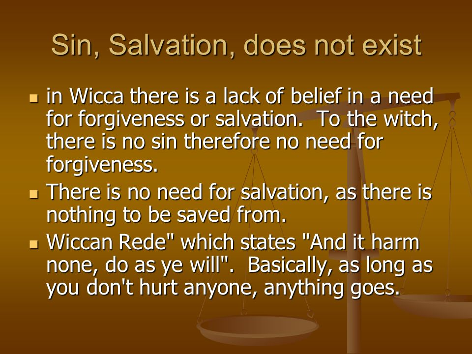 Sin, Salvation, does not exist in Wicca there is a lack of belief in a need for forgiveness or salvation.
