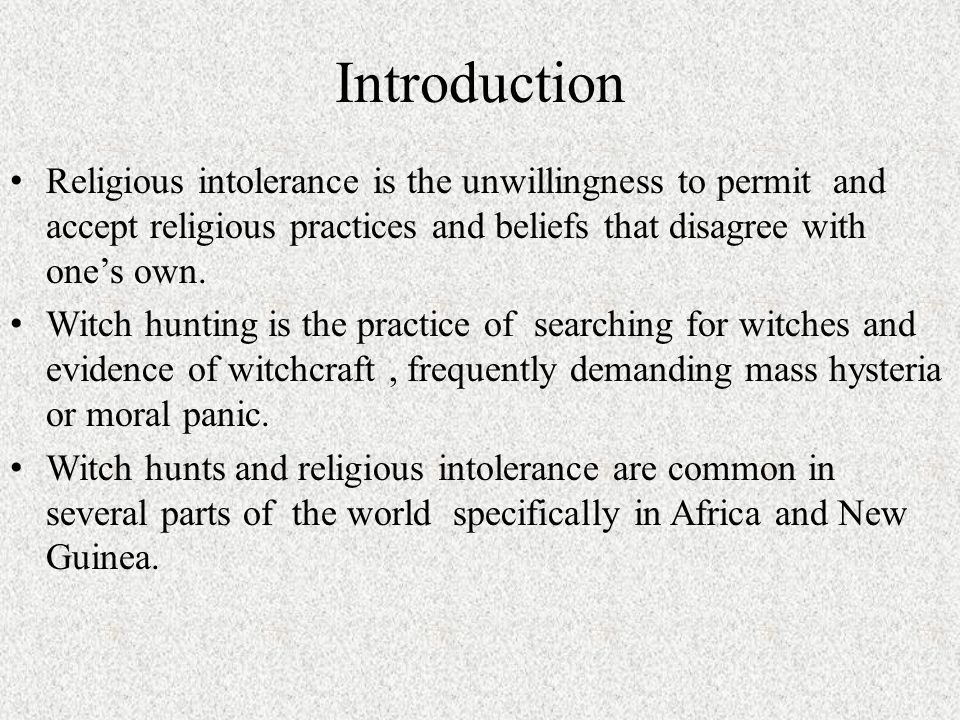 Introduction Religious intolerance is the unwillingness to permit and accept religious practices and beliefs that disagree with one's own. Witch hunti