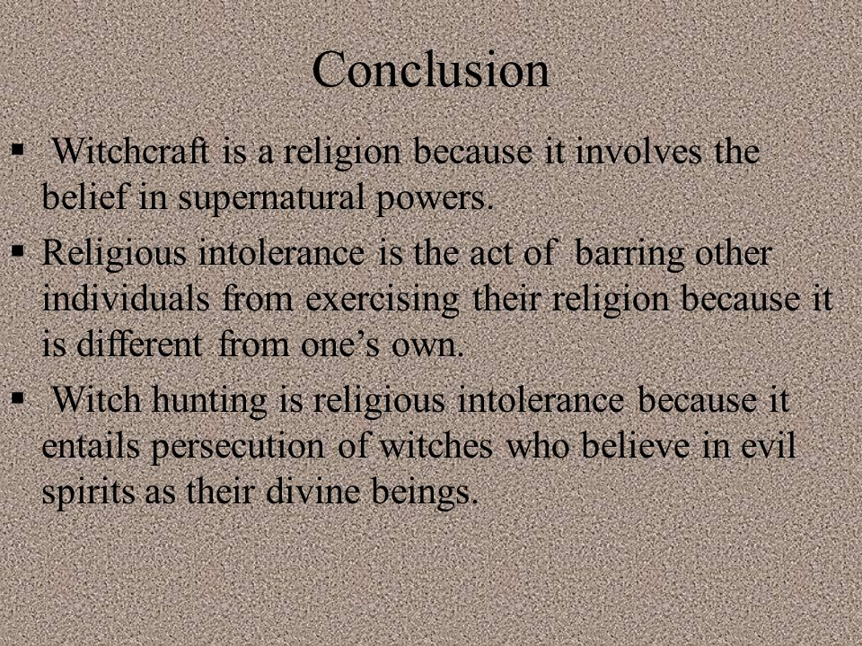 Conclusion  Witchcraft is a religion because it involves the belief in supernatural powers.
