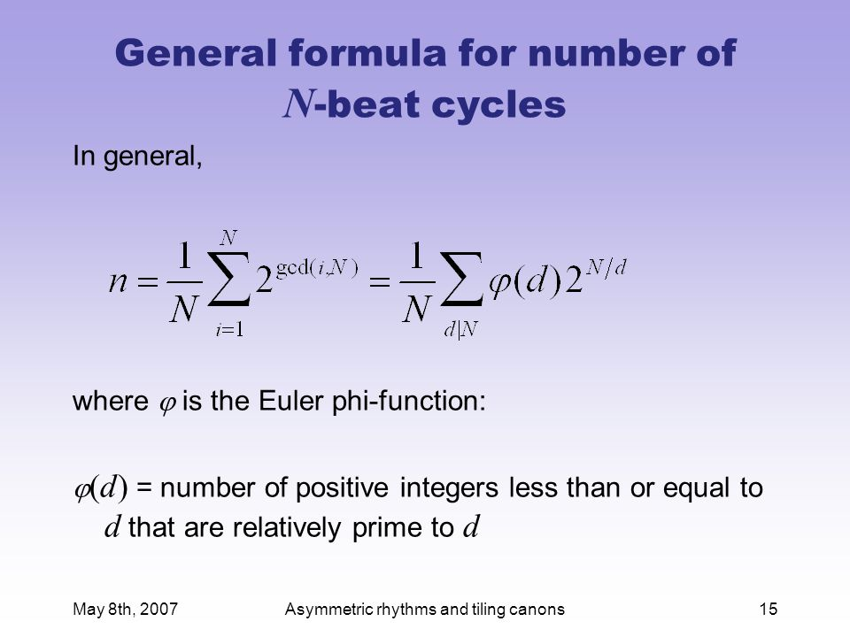 May 8th, 2007Asymmetric rhythms and tiling canons15 General formula for number of N -beat cycles In general, where  is the Euler phi-function:  (d) = number of positive integers less than or equal to d that are relatively prime to d