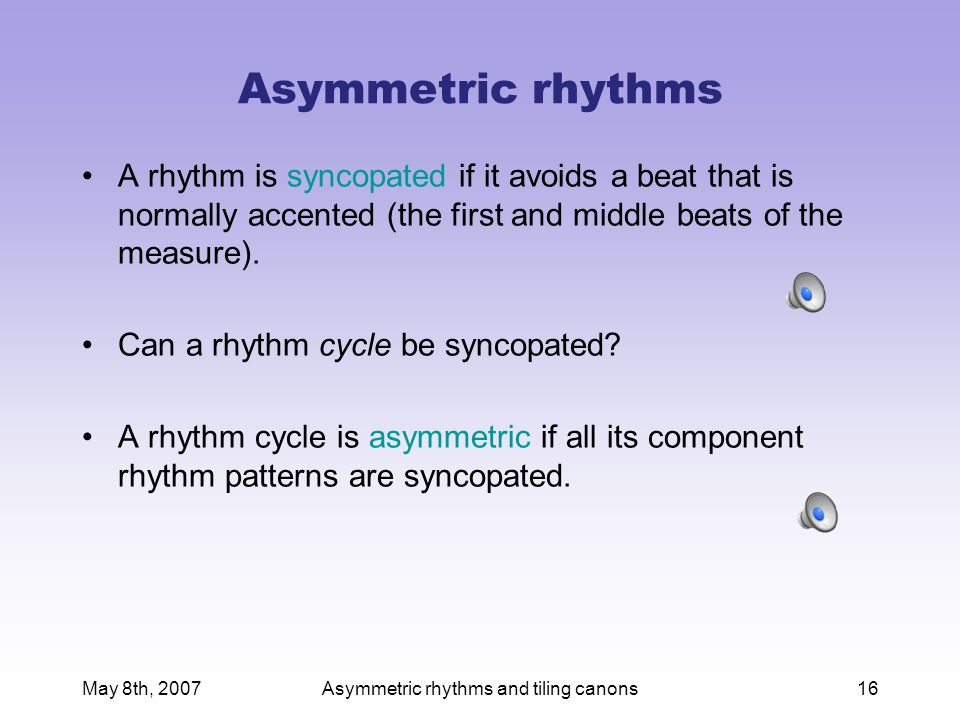 May 8th, 2007Asymmetric rhythms and tiling canons16 Asymmetric rhythms A rhythm is syncopated if it avoids a beat that is normally accented (the first and middle beats of the measure).