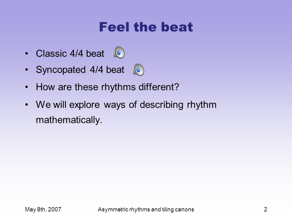 May 8th, 2007Asymmetric rhythms and tiling canons3 Math for drummers The mathematical analysis of rhythm has a long history.
