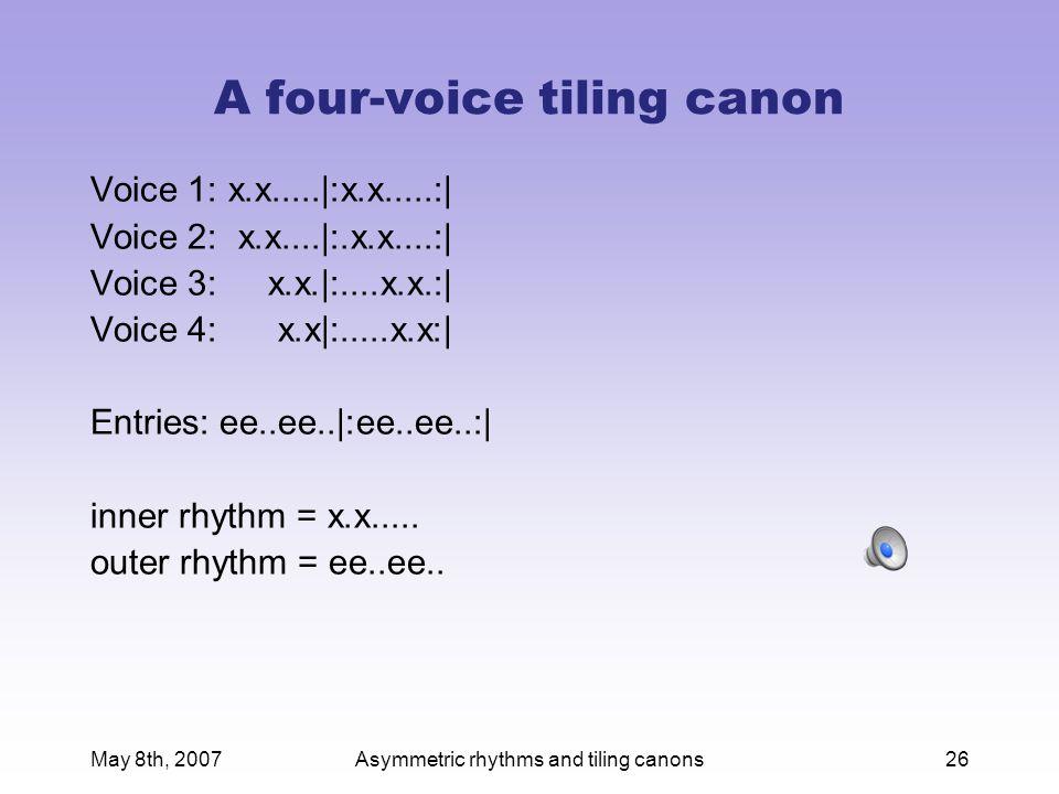 May 8th, 2007Asymmetric rhythms and tiling canons26 A four-voice tiling canon Voice 1: x.x.....|:x.x.....:| Voice 2: x.x....|:.x.x....:| Voice 3: x.x.|:....x.x.:| Voice 4: x.x|:.....x.x:| Entries: ee..ee..|:ee..ee..:| inner rhythm = x.x.....