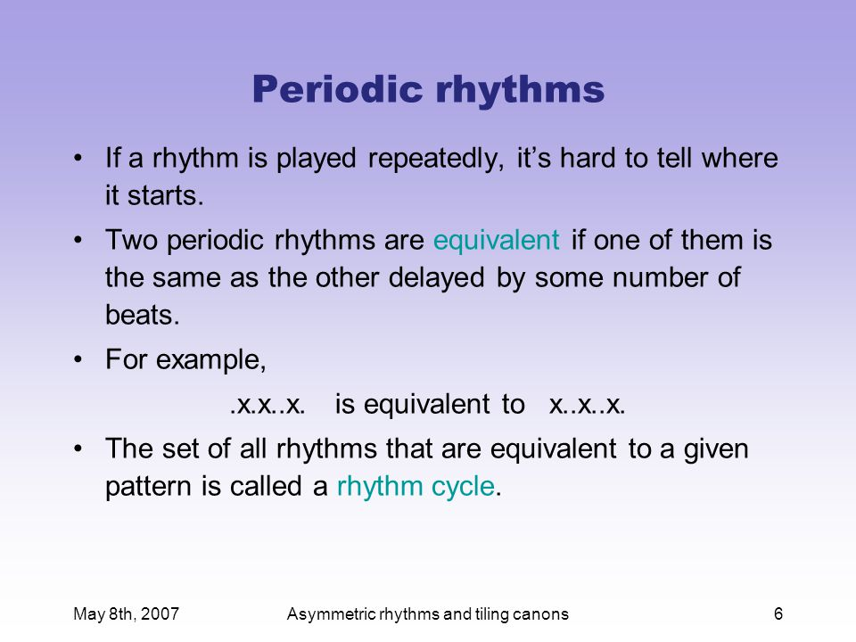 May 8th, 2007Asymmetric rhythms and tiling canons7 Composition 001 Choose a rhythm (not the same as mine!) Write down all the patterns that are equivalent to your rhythm.