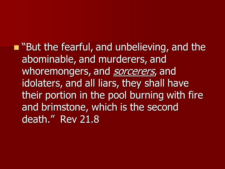 But the fearful, and unbelieving, and the abominable, and murderers, and whoremongers, and sorcerers, and idolaters, and all liars, they shall have their portion in the pool burning with fire and brimstone, which is the second death. Rev 21.8 But the fearful, and unbelieving, and the abominable, and murderers, and whoremongers, and sorcerers, and idolaters, and all liars, they shall have their portion in the pool burning with fire and brimstone, which is the second death. Rev 21.8
