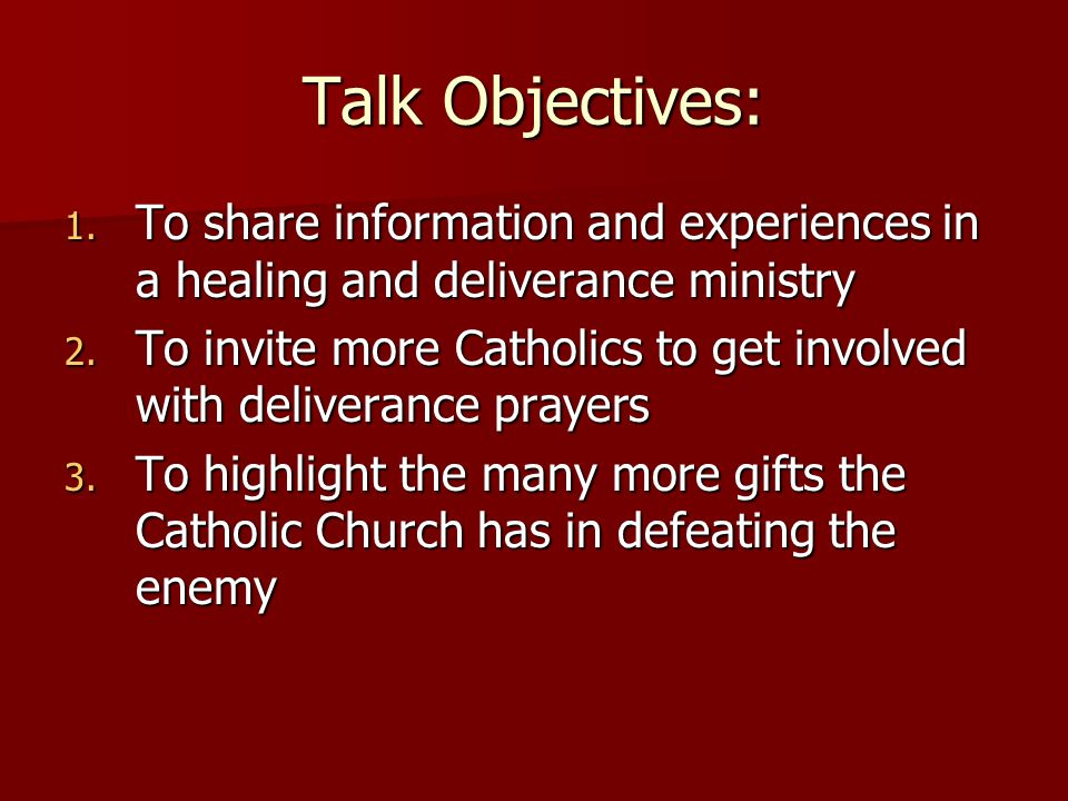 Talk Objectives: 1. To share information and experiences in a healing and deliverance ministry 2.