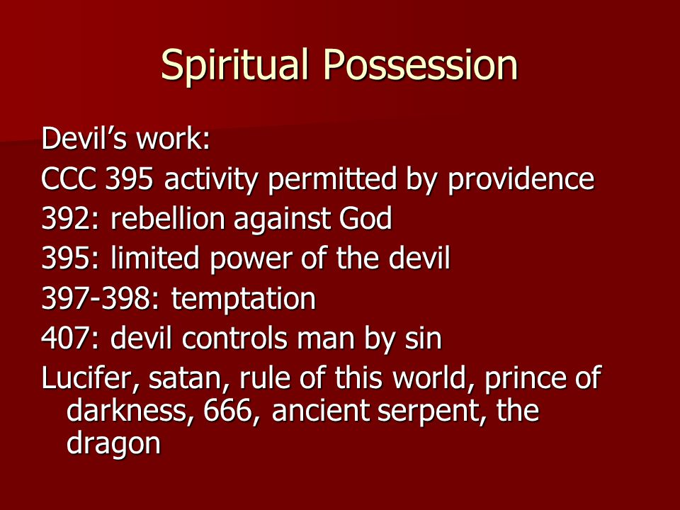 Spiritual Possession Devil's work: CCC 395 activity permitted by providence 392: rebellion against God 395: limited power of the devil 397-398: temptation 407: devil controls man by sin Lucifer, satan, rule of this world, prince of darkness, 666, ancient serpent, the dragon