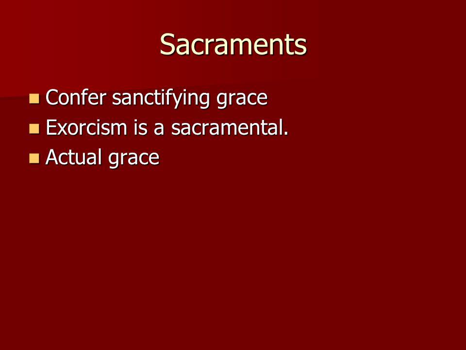 Sacraments Confer sanctifying grace Confer sanctifying grace Exorcism is a sacramental.