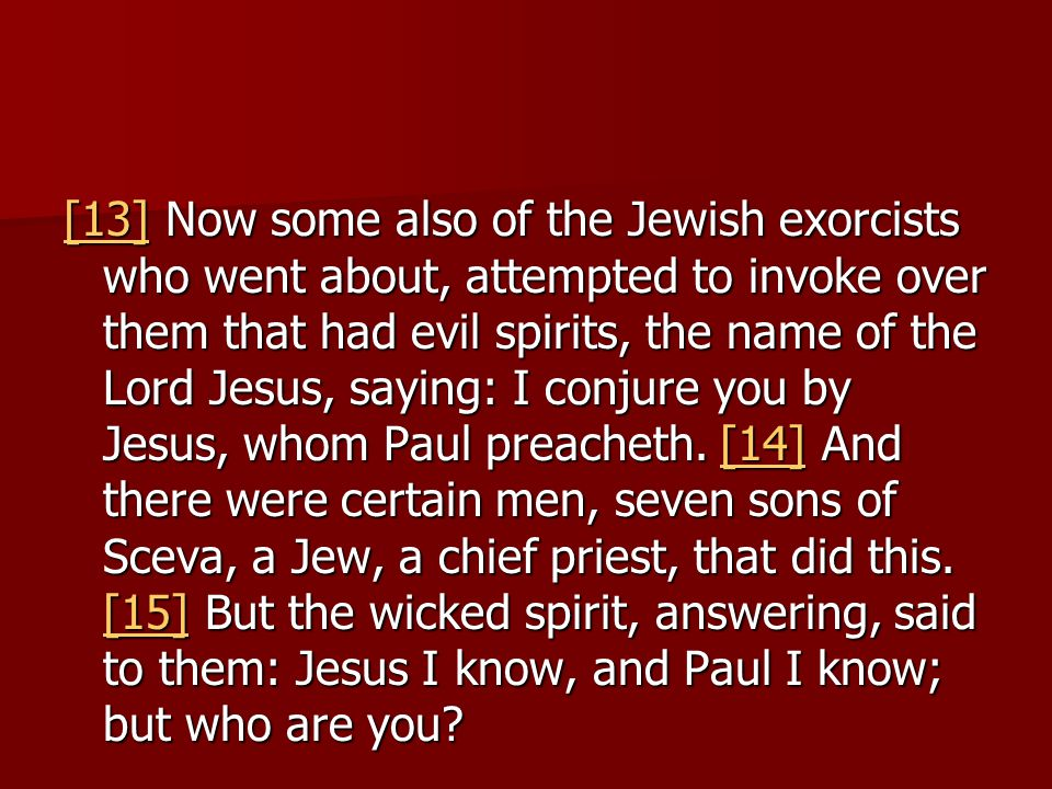 [13][13] Now some also of the Jewish exorcists who went about, attempted to invoke over them that had evil spirits, the name of the Lord Jesus, saying