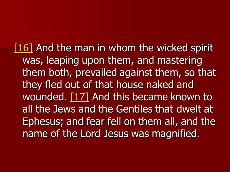 [16][16] And the man in whom the wicked spirit was, leaping upon them, and mastering them both, prevailed against them, so that they fled out of that house naked and wounded.