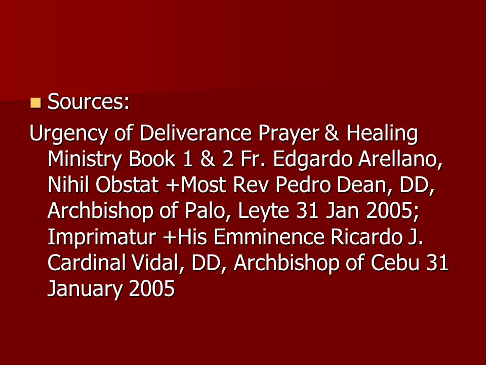 Sources: Sources: Urgency of Deliverance Prayer & Healing Ministry Book 1 & 2 Fr. Edgardo Arellano, Nihil Obstat +Most Rev Pedro Dean, DD, Archbishop