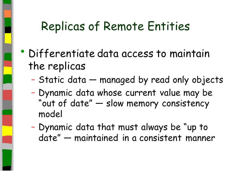 Replicas of Remote Entities Differentiate data access to maintain the replicas –Static data — managed by read only objects –Dynamic data whose current