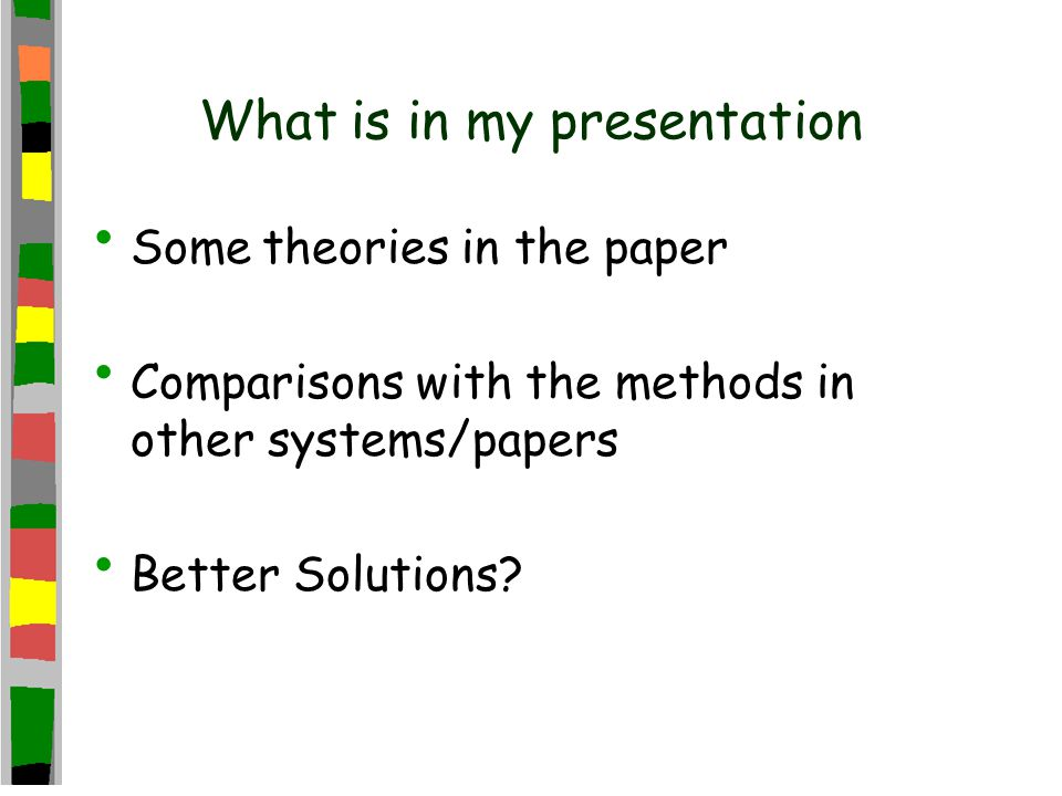 What is in my presentation Some theories in the paper Comparisons with the methods in other systems/papers Better Solutions?