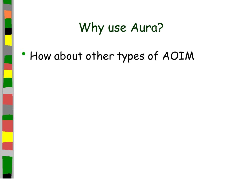 Why use Aura? How about other types of AOIM