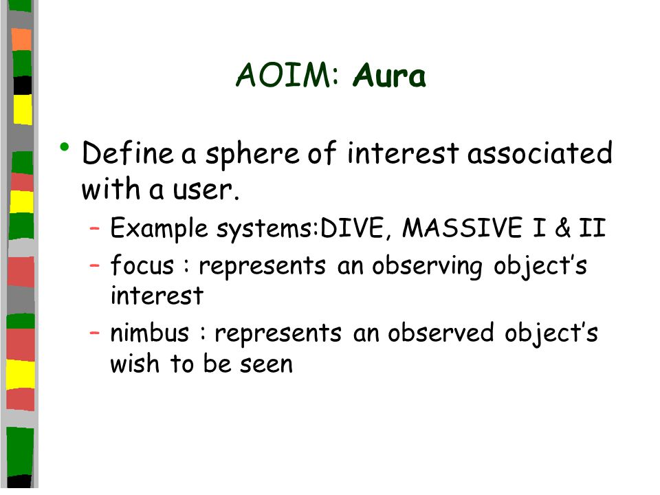 AOIM: Aura Define a sphere of interest associated with a user. –Example systems:DIVE, MASSIVE I & II –focus : represents an observing object's interes
