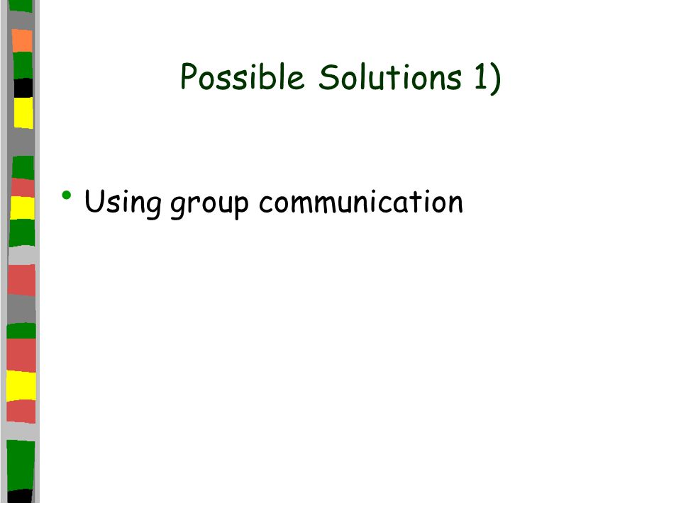 Possible Solutions 1) Using group communication