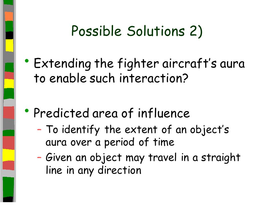 Possible Solutions 2) Extending the fighter aircraft's aura to enable such interaction? Predicted area of influence –To identify the extent of an obje