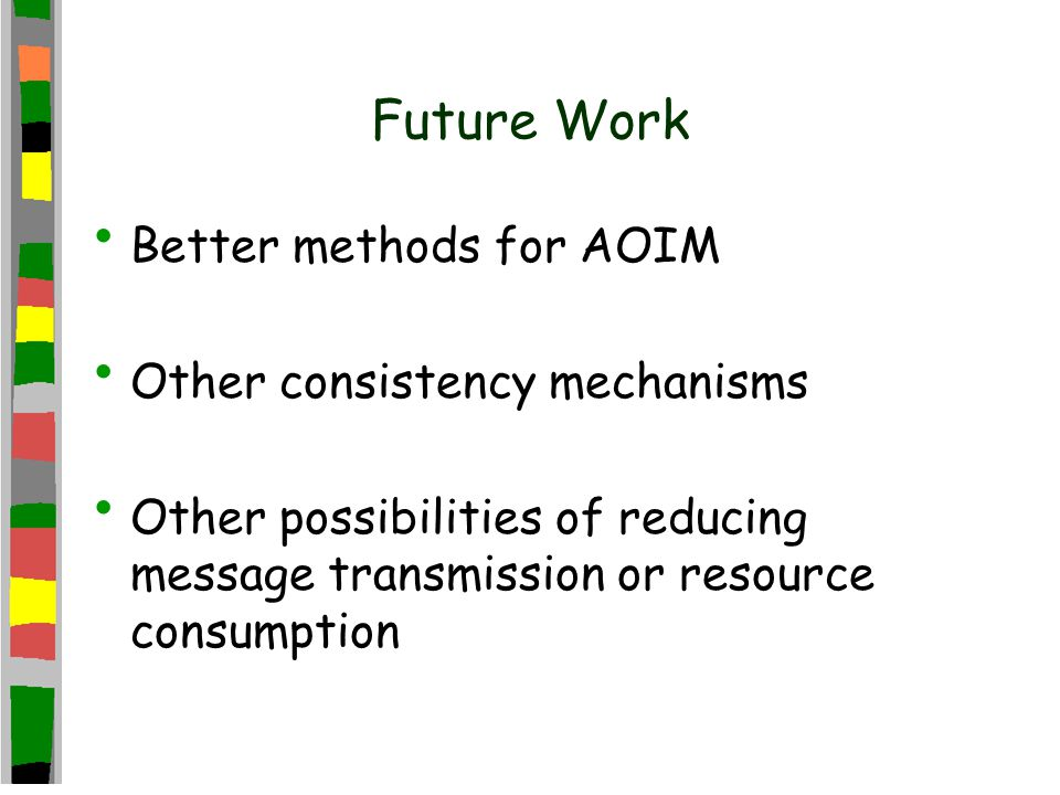 Future Work Better methods for AOIM Other consistency mechanisms Other possibilities of reducing message transmission or resource consumption