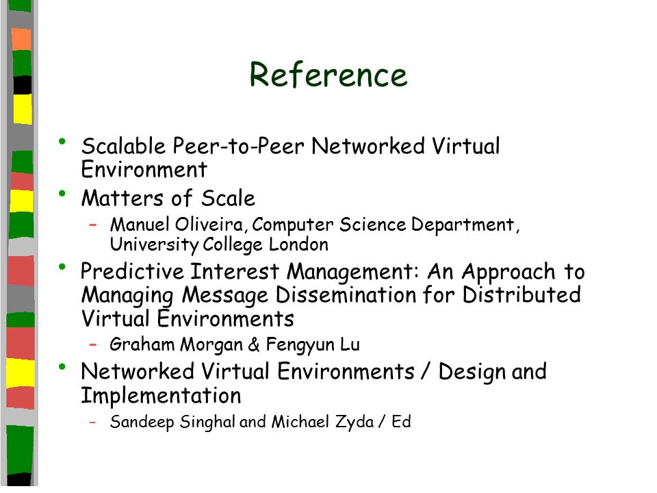 Reference Scalable Peer-to-Peer Networked Virtual Environment Matters of Scale –Manuel Oliveira, Computer Science Department, University College London Predictive Interest Management: An Approach to Managing Message Dissemination for Distributed Virtual Environments –Graham Morgan & Fengyun Lu Networked Virtual Environments / Design and Implementation –Sandeep Singhal and Michael Zyda / Ed