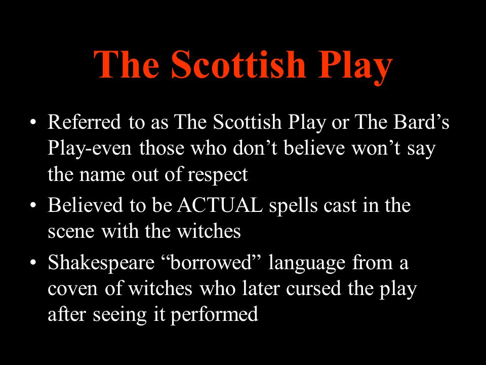The Scottish Play Referred to as The Scottish Play or The Bard's Play-even those who don't believe won't say the name out of respect Believed to be AC