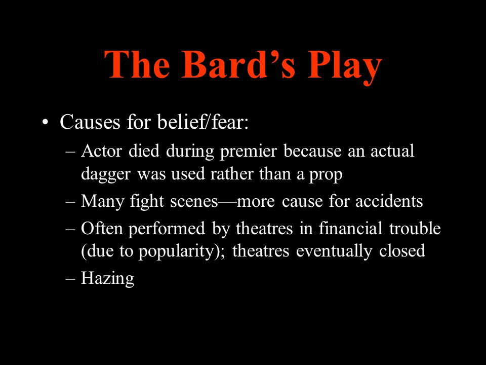 The Bard's Play Causes for belief/fear: –Actor died during premier because an actual dagger was used rather than a prop –Many fight scenes—more cause