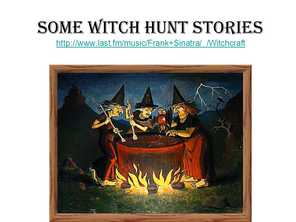 Some Witch Hunt Stories http://www.last.fm/music/Frank+Sinatra/_/Witchcraft http://www.last.fm/music/Frank+Sinatra/_/Witchcraft