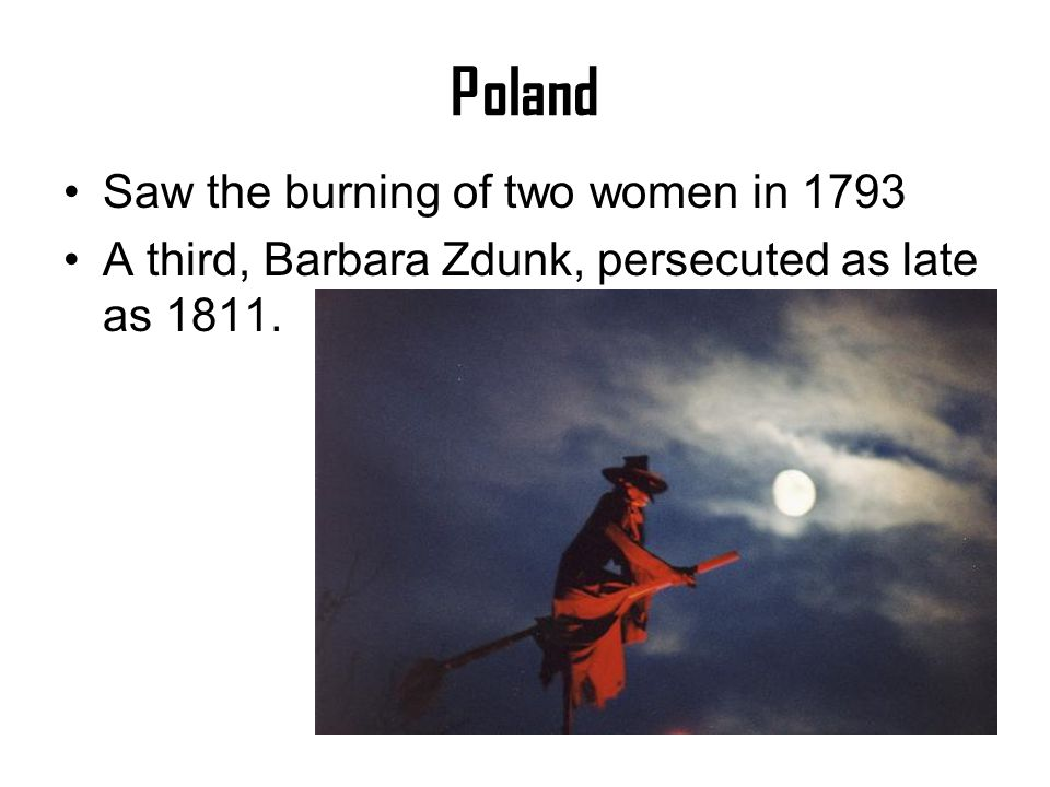 Poland Saw the burning of two women in 1793 A third, Barbara Zdunk, persecuted as late as 1811.
